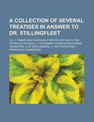 A Collection of Several Treatises in Answer to Dr. Stillingfleet; Viz. 1. Fanaticism Fanatically Imputed by Him to the Catholick Church. 2. the Roman Church's Devotions Vindicated. 3. of Indulgences. 4. His Protestant-Principles Considered