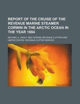 Report of the Cruise of the Revenue Marine Steamer Corwin in the Arctic Ocean in the Year 1884