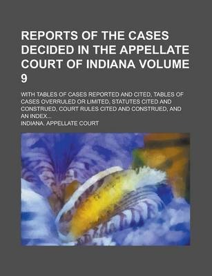 Reports of the Cases Decided in the Appellate Court of Indiana; With Tables of Cases Reported and Cited, Tables of Cases Overruled or Limited, Statutes Cited and Construed, Court Rules Cited and Construed, and an Index... Volume 9