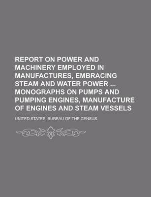 Report on Power and Machinery Employed in Manufactures, Embracing Steam and Water Power Monographs on Pumps and Pumping Engines, Manufacture of Engines and Steam Vessels