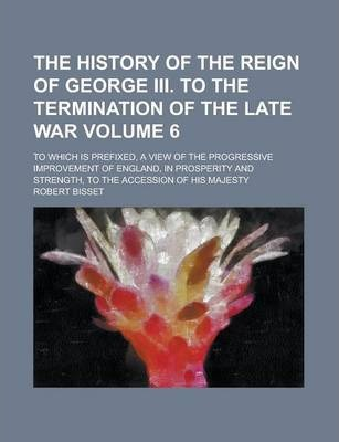 The History of the Reign of George III. to the Termination of the Late War; To Which Is Prefixed, a View of the Progressive Improvement of England, in Prosperity and Strength, to the Accession of His Majesty Volume 6