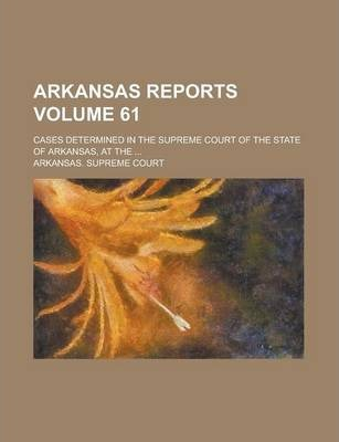 Arkansas Reports; Cases Determined in the Supreme Court of the State of Arkansas, at the ... Volume 61