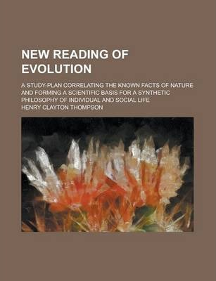 New Reading of Evolution; A Study-Plan Correlating the Known Facts of Nature and Forming a Scientific Basis for a Synthetic Philosophy of Individual and Social Life