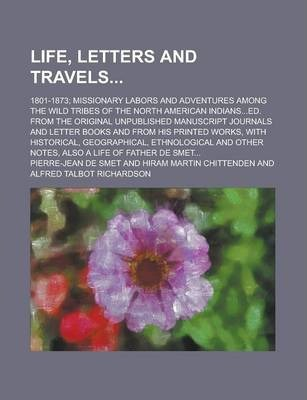 Life, Letters and Travels; 1801-1873; Missionary Labors and Adventures Among the Wild Tribes of the North American Indians...Ed. from the Original Unpublished Manuscript Journals and Letter Books and from His Printed Works, with