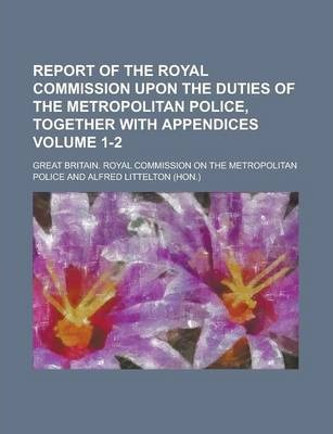 Report of the Royal Commission Upon the Duties of the Metropolitan Police, Together with Appendices Volume 1-2