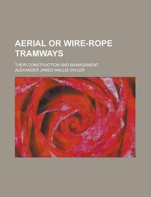 Aerial or Wire-Rope Tramways; Their Construction and Management