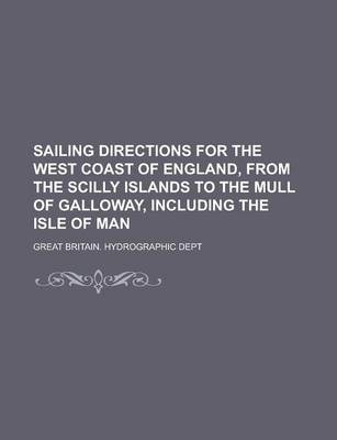 Sailing Directions for the West Coast of England, from the Scilly Islands to the Mull of Galloway, Including the Isle of Man