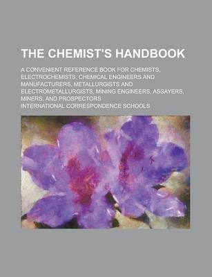 The Chemist's Handbook; A Convenient Reference Book for Chemists, Electrochemists, Chemical Engineers and Manufacturers, Metallurgists and Electrometallurgists, Mining Engineers, Assayers, Miners, and Prospectors