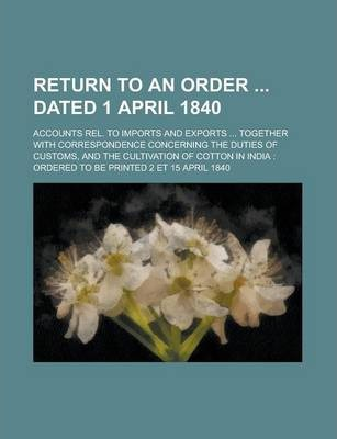 Return to an Order Dated 1 April 1840; Accounts Rel. to Imports and Exports ... Together with Correspondence Concerning the Duties of Customs, and the Cultivation of Cotton in India