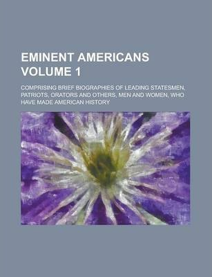Eminent Americans; Comprising Brief Biographies of Leading Statesmen, Patriots, Orators and Others, Men and Women, Who Have Made American History Volume 1