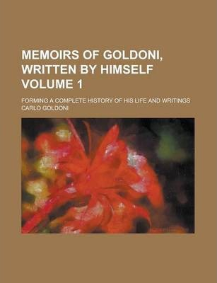 Memoirs of Goldoni, Written by Himself; Forming a Complete History of His Life and Writings Volume 1