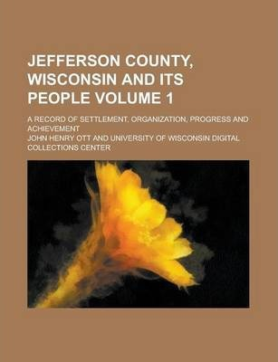 Jefferson County, Wisconsin and Its People; A Record of Settlement, Organization, Progress and Achievement Volume 1