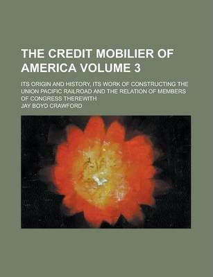 The Credit Mobilier of America; Its Origin and History, Its Work of Constructing the Union Pacific Railroad and the Relation of Members of Congress Therewith Volume 3