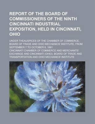 Report of the Board of Commissioners of the Ninth Cincinnati Industrial Exposition, Held in Cincinnati, Ohio; Under Theauspices of the Chamber of Commerce, Board of Trade and Ohio Mechanics' Institute, from September 7 to October 8, 1881