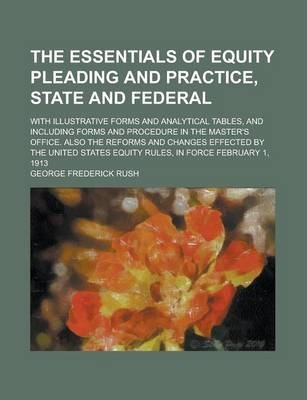 The Essentials of Equity Pleading and Practice, State and Federal; With Illustrative Forms and Analytical Tables, and Including Forms and Procedure in the Master's Office. Also the Reforms and Changes Effected by the United States Equity
