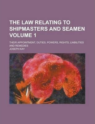The Law Relating to Shipmasters and Seamen; Their Appointment, Duties, Powers, Rights, Liabilities and Remedies Volume 1