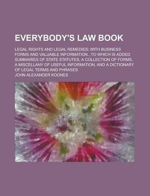 Everybody's Law Book; Legal Rights and Legal Remedies; With Business Forms and Valuable Information...to Which Is Added Summaries of State Statutes