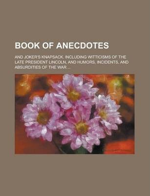 Book of Anecdotes; And Joker's Knapsack. Including Witticisms of the Late President Lincoln, and Humors, Incidents, and Absurdities of the War ...