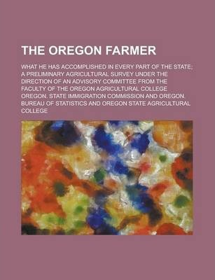 The Oregon Farmer; What He Has Accomplished in Every Part of the State; A Preliminary Agricultural Survey Under the Direction of an Advisory Committee from the Faculty of the Oregon Agricultural College