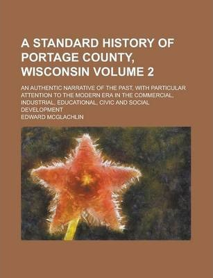 A Standard History of Portage County, Wisconsin; An Authentic Narrative of the Past, with Particular Attention to the Modern Era in the Commercial, Industrial, Educational, Civic and Social Development Volume 2