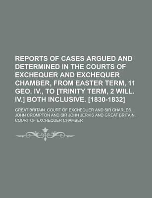 Reports of Cases Argued and Determined in the Courts of Exchequer and Exchequer Chamber, from Easter Term, 11 Geo. IV., to [Trinity Term, 2 Will. IV.] Both Inclusive. [1830-1832]