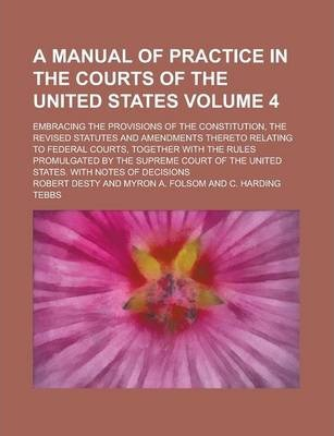 A Manual of Practice in the Courts of the United States; Embracing the Provisions of the Constitution, the Revised Statutes and Amendments Thereto Relating to Federal Courts, Together with the Rules Promulgated by the Supreme Volume 4