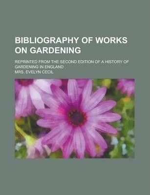 Bibliography of Works on Gardening; Reprinted from the Second Edition of a History of Gardening in England