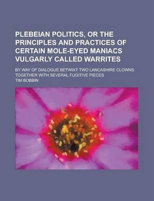Plebeian Politics, or the Principles and Practices of Certain Mole-Eyed Maniacs Vulgarly Called Warrites; By Way of Dialogue Betwixt Two Lancashire Clowns. Together with Several Fugitive Pieces