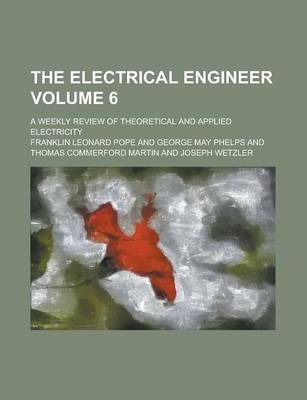 The Electrical Engineer; A Weekly Review of Theoretical and Applied Electricity Volume 6