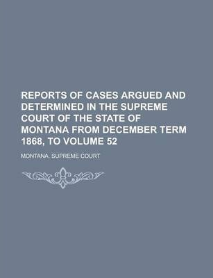 Reports of Cases Argued and Determined in the Supreme Court of the State of Montana from December Term 1868, to Volume 52