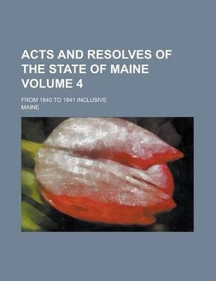 Acts and Resolves of the State of Maine; From 1840 to 1841 Inclusive Volume 4