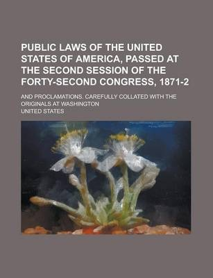 Public Laws of the United States of America, Passed at the Second Session of the Forty-Second Congress, 1871-2; And Proclamations. Carefully Collated with the Originals at Washington