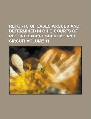 Reports of Cases Argued and Determined in Ohio Courts of Record Except Supreme and Circuit Volume 11