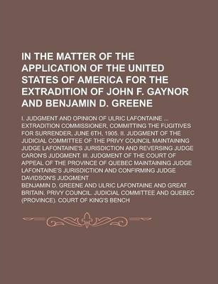 In the Matter of the Application of the United States of America for the Extradition of John F. Gaynor and Benjamin D. Greene; I. Judgment and Opinion of Ulric LaFontaine ... Extradition Commissioner, Committing the Fugitives for