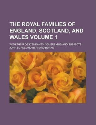 The Royal Families of England, Scotland, and Wales; With Their Descendants, Sovereigns and Subjects Volume 1