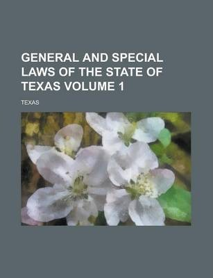 General and Special Laws of the State of Texas Volume 1