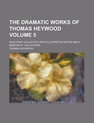 The Dramatic Works of Thomas Heywood; Now First Collected with Illustrative Notes and a Memoir of the Author Volume 5