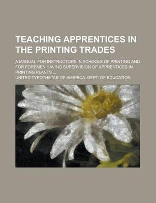 Teaching Apprentices in the Printing Trades; A Manual for Instructors in Schools of Printing and for Foremen Having Supervision of Apprentices in Printing Plants ...