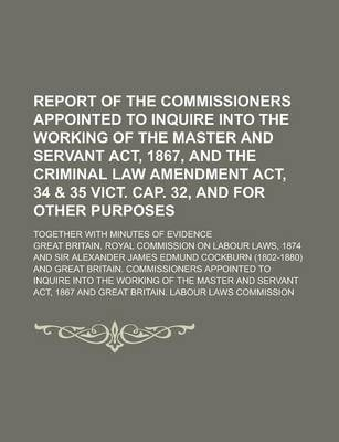 Report of the Commissioners Appointed to Inquire Into the Working of the Master and Servant ACT, 1867, and the Criminal Law Amendment ACT, 34 & 35 Vict. Cap. 32, and for Other Purposes; Together with Minutes of Evidence