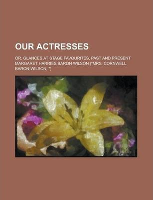 Our Actresses; Or, Glances at Stage Favourites, Past and Present Volume 1