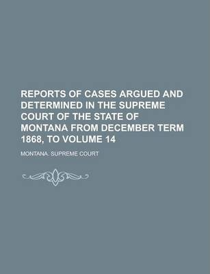 Reports of Cases Argued and Determined in the Supreme Court of the State of Montana from December Term 1868, to Volume 14