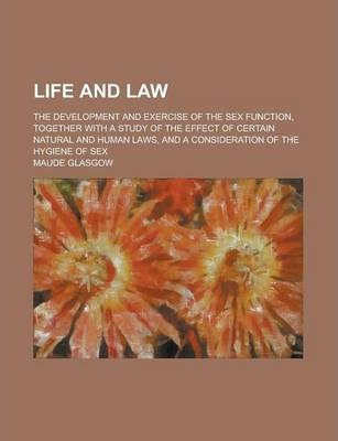 Life and Law; The Development and Exercise of the Sex Function, Together with a Study of the Effect of Certain Natural and Human Laws, and a Consideration of the Hygiene of Sex