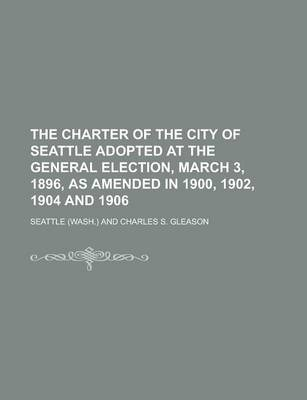 The Charter of the City of Seattle Adopted at the General Election, March 3, 1896, as Amended in 1900, 1902, 1904 and 1906