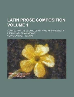 Latin Prose Composition; Adapted for the Leaving Certificate and University Preliminary Examinations Volume 1