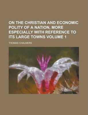 On the Christian and Economic Polity of a Nation, More Especially with Reference to Its Large Towns Volume 1