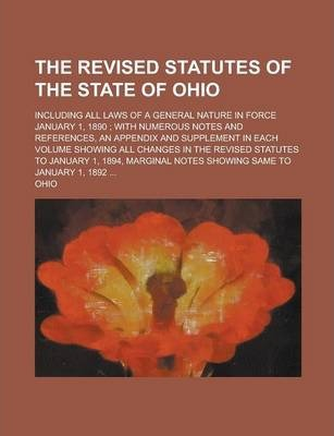 The Revised Statutes of the State of Ohio; Including All Laws of a General Nature in Force January 1, 1890; With Numerous Notes and References, an Appendix and Supplement in Each Volume Showing All Changes in the Revised Statutes to