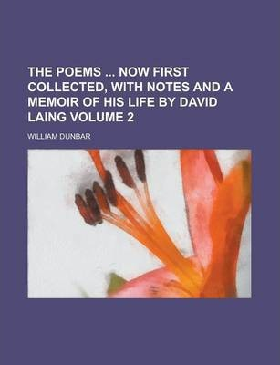 The Poems Now First Collected, with Notes and a Memoir of His Life by David Laing Volume 2