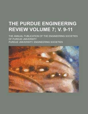 The Purdue Engineering Review; The Annual Publication of the Engineering Societies of Purdue University Volume 7; V. 9-11