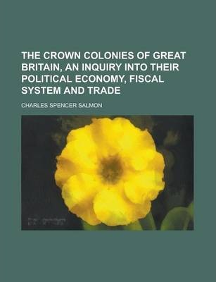 The Crown Colonies of Great Britain, an Inquiry Into Their Political Economy, Fiscal System and Trade
