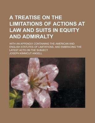 A Treatise on the Limitations of Actions at Law and Suits in Equity and Admiralty; With an Appendix Containing the American and English Statutes of Limitations, and Embracing the Latest Acts on the Subject